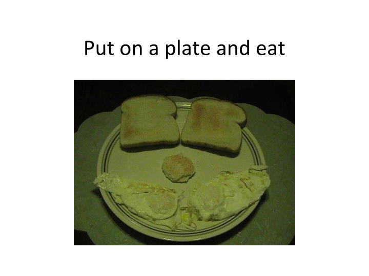 Put on a plate and eat