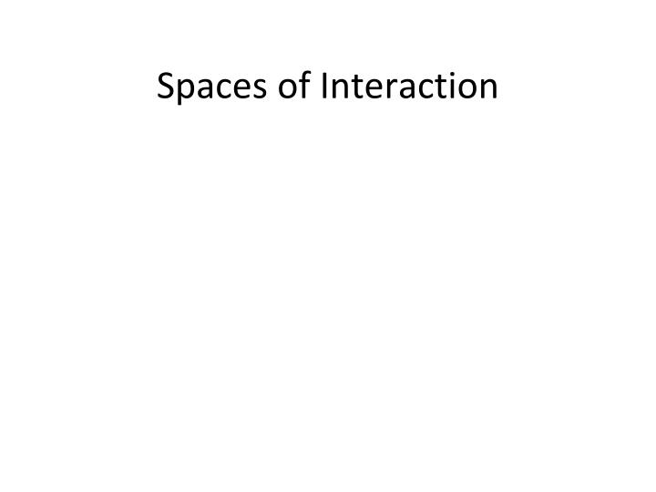 Spaces of Interaction