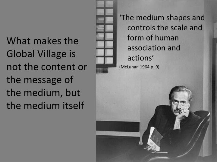 'The medium shapes and controls the scale and form of human association and actions'