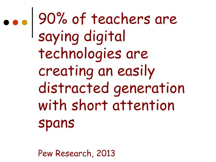 90% of teachers are saying digital technologies are creating an easily distracted generation with short attention spans