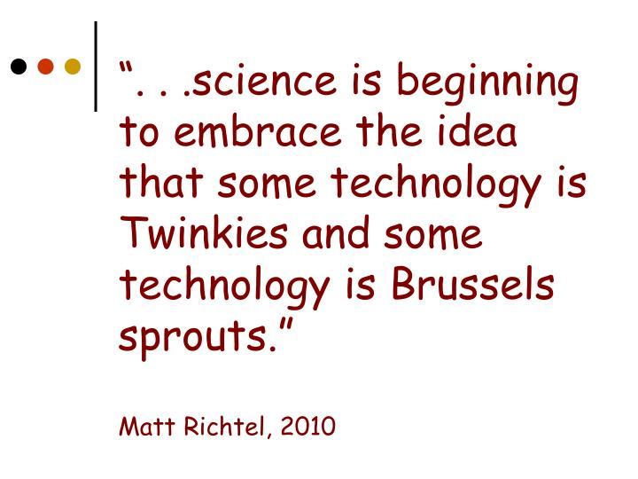 """"""". . .science is beginning to embrace the idea that some technology is Twinkies and some technology is Brussels sprouts."""""""