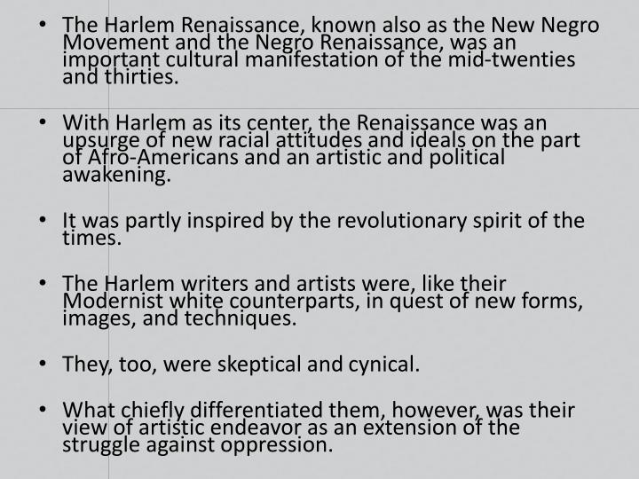 The Harlem Renaissance, known also as the New Negro Movement and the Negro Renaissance, was an important cultural manifestation of the mid-twenties and thirties