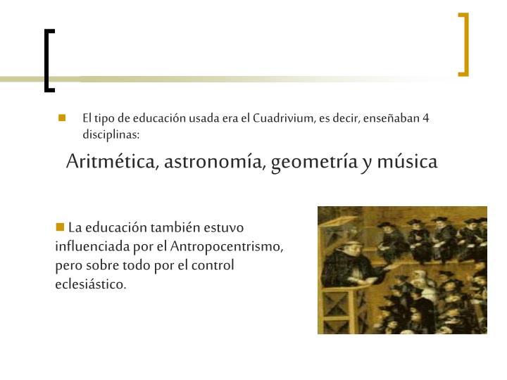 El tipo de educación usada era el Cuadrivium, es decir, enseñaban 4 disciplinas: