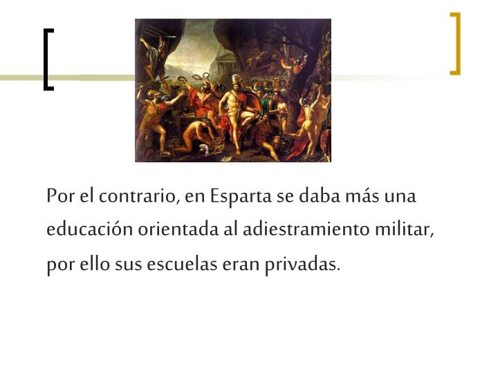 Por el contrario, en Esparta se daba más una educación orientada al adiestramiento militar, por ello sus escuelas eran privadas.
