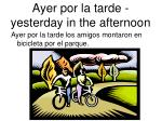 ayer por la tarde yesterday in the afternoon