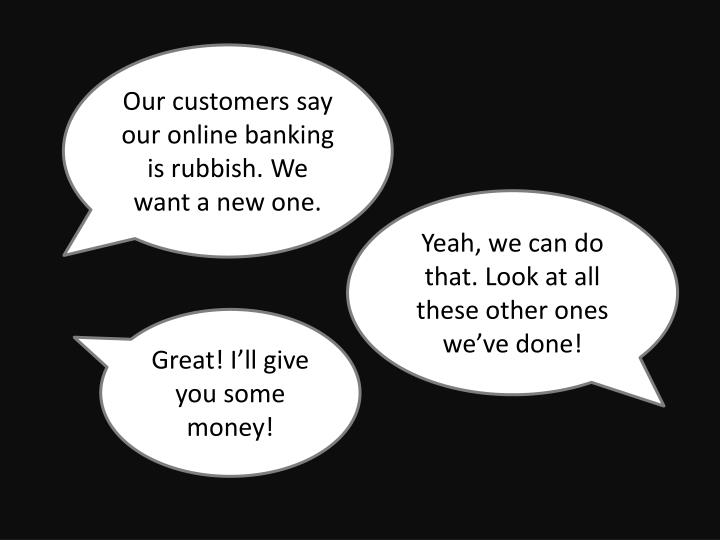 Our customers say our online banking is rubbish. We want a new one.