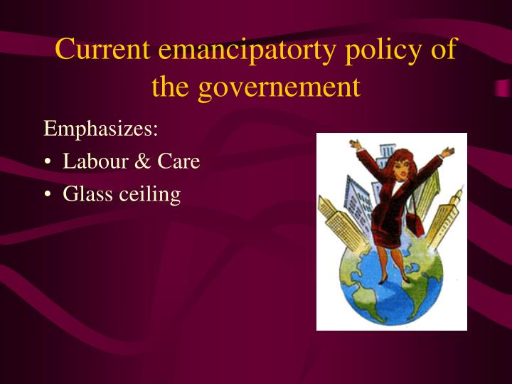 Current emancipatorty policy of the governement