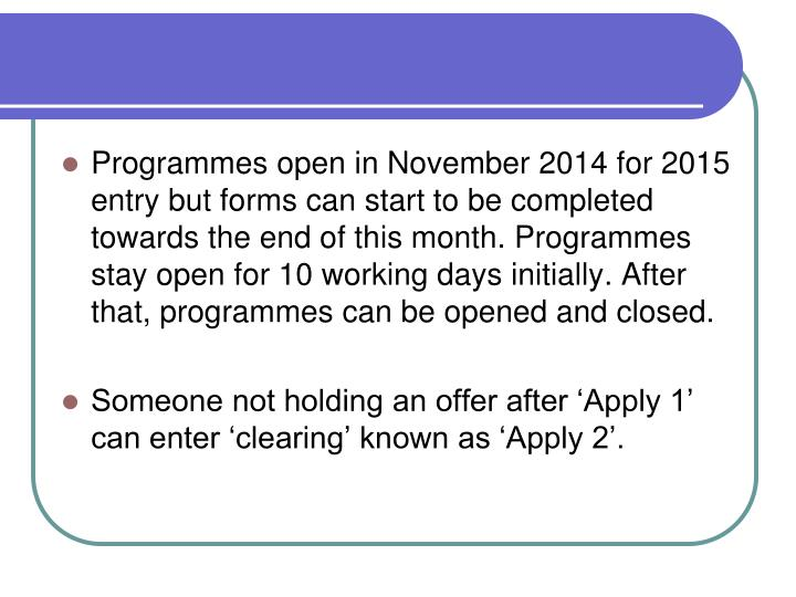 Programmes open in November 2014 for 2015 entry but forms can start to be completed towards the end of this month. Programmes stay open for 10 working days initially. After that, programmes can be opened and closed.