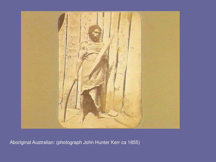 Aboriginal Australian: (photograph John Hunter Kerr ca 1855)