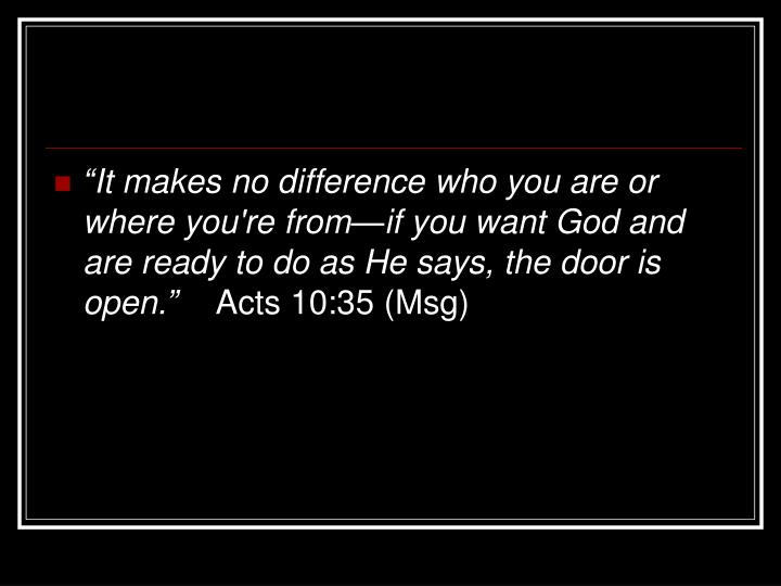 """""""It makes no difference who you are or where you're from—if you want God and are ready to do as He says, the door is open."""""""