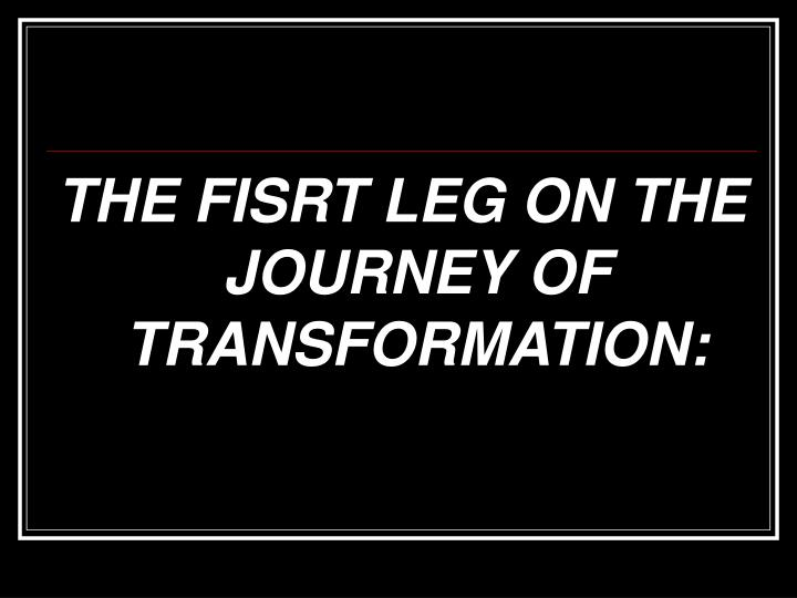 THE FISRT LEG ON THE JOURNEY OF TRANSFORMATION: