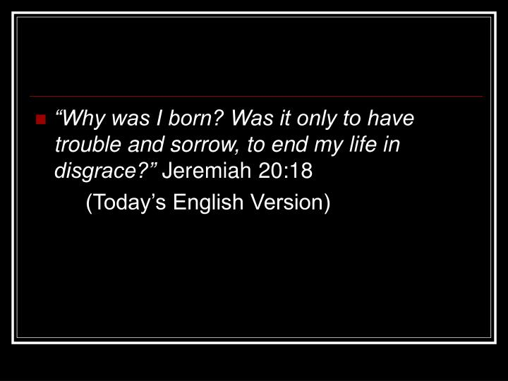 """""""Why was I born? Was it only to have trouble and sorrow, to end my life in disgrace?"""""""