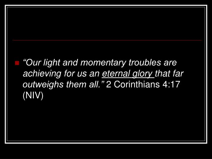 """Our light and momentary troubles are achieving for us an"