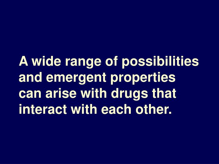 A wide range of possibilities and emergent properties can arise with drugs that interact with each other.
