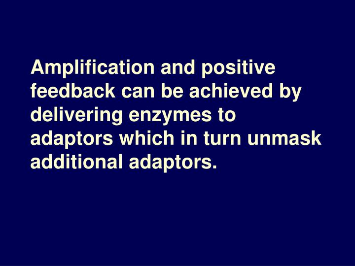 Amplification and positive feedback can be achieved by delivering enzymes to adaptors which in turn unmask additional adaptors.