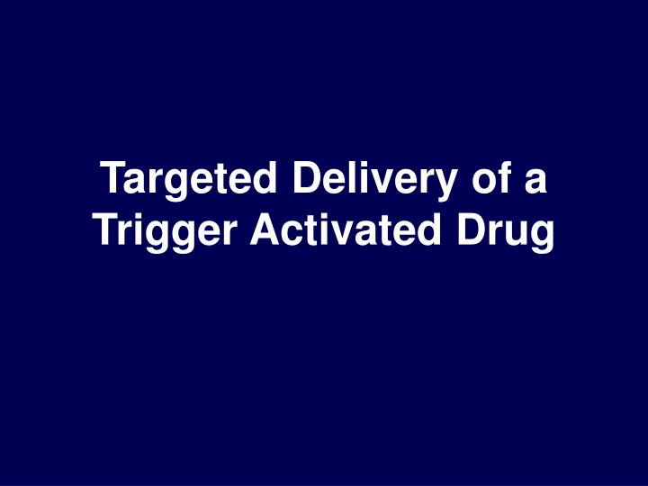 Targeted Delivery of a Trigger Activated Drug