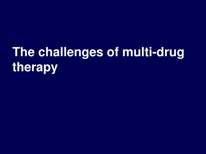 The challenges of multi-drug therapy