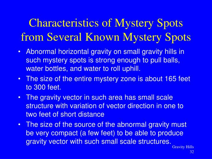 Abnormal horizontal gravity on small gravity hills in such mystery spots is strong enough to pull balls, water bottles, and water to roll uphill.