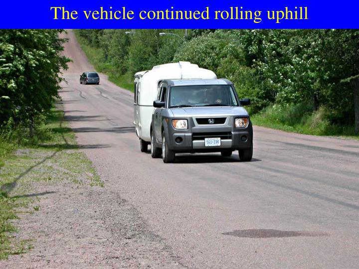 The vehicle continued rolling uphill