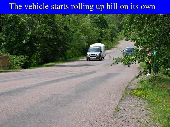 The vehicle starts rolling up hill on its own
