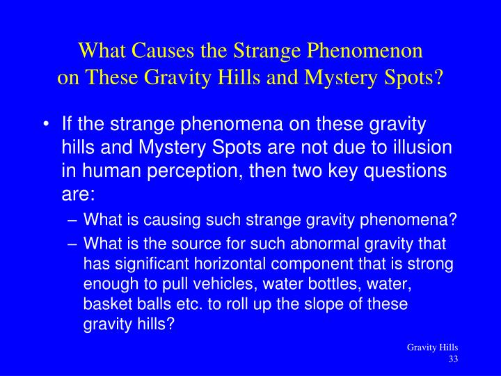 If the strange phenomena on these gravity hills and Mystery Spots are not due to illusion in human perception, then two key questions are: