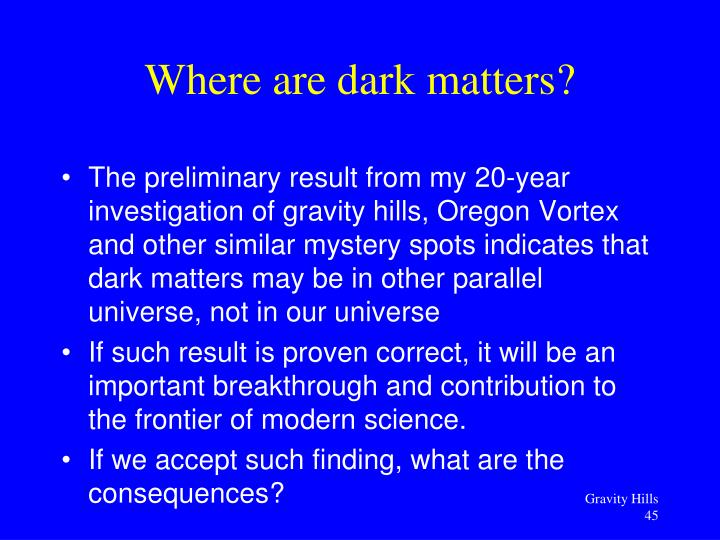 The preliminary result from my 20-year investigation of gravity hills, Oregon Vortex and other similar mystery spots indicates that dark matters may be in other parallel universe, not in our universe