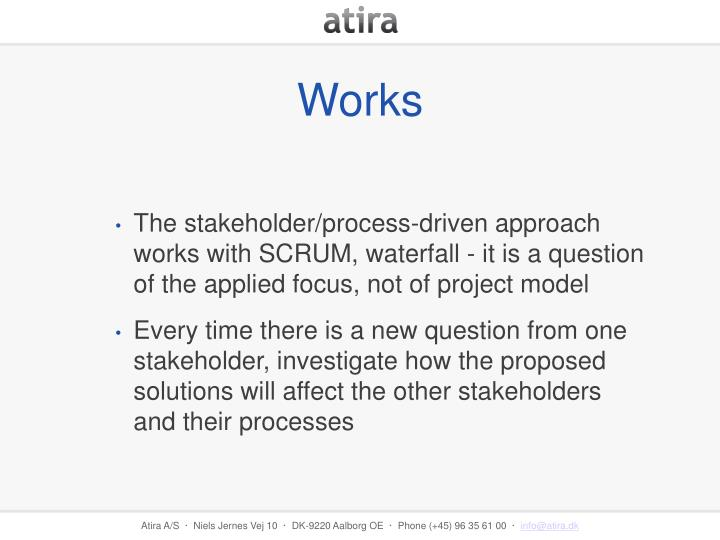 The stakeholder/process-driven approach works with SCRUM, waterfall - it is a question of the applied focus, not of project model