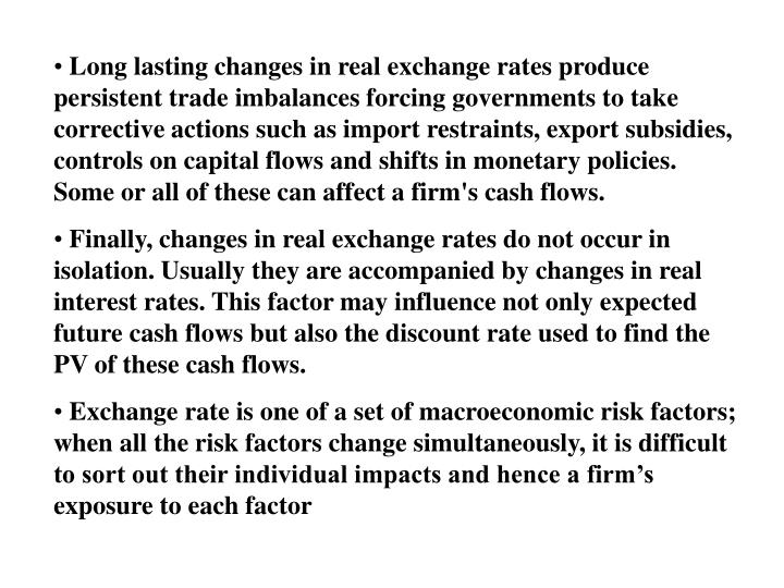Long lasting changes in real exchange rates produce persistent trade imbalances forcing governments to take corrective actions such as import restraints, export subsidies, controls on capital flows and shifts in monetary policies. Some or all of these can affect a firm's cash flows.