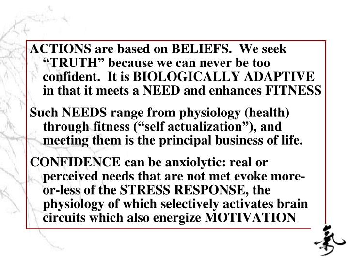 "ACTIONS are based on BELIEFS.  We seek ""TRUTH"" because we can never be too confident.  It is BIOLOGICALLY ADAPTIVE in that it meets a NEED and enhances FITNESS"