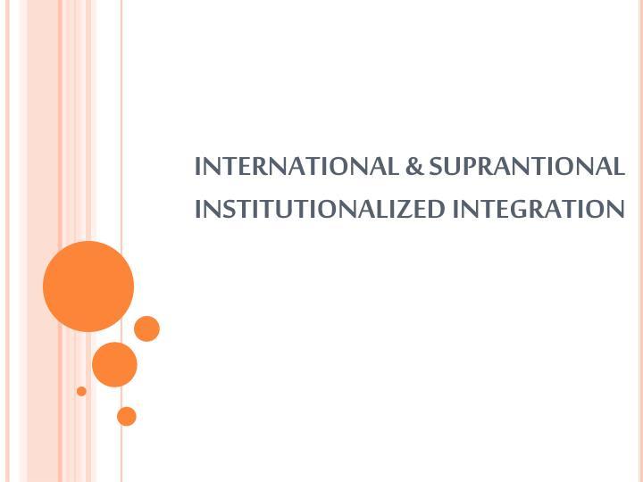INTERNATIONAL & SUPRANTIONAL INSTITUTIONALIZED INTEGRATION