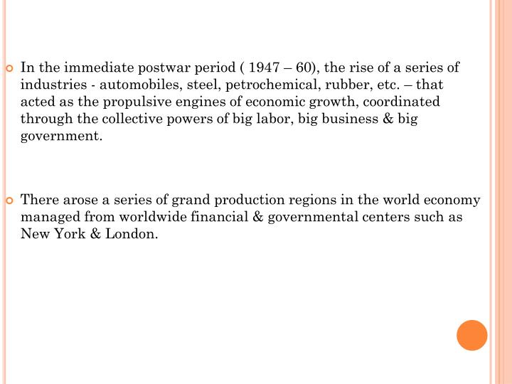 In the immediate postwar period ( 1947 – 60), the rise of a series of industries - automobiles, steel, petrochemical, rubber, etc. – that acted as the propulsive engines of economic growth, coordinated through the collective powers of big labor, big business & big government.