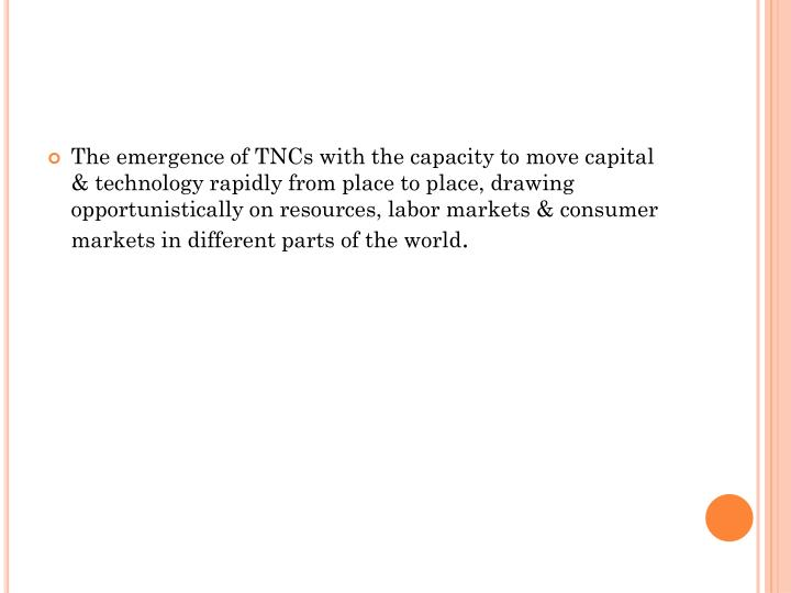 The emergence of TNCs with the capacity to move capital & technology rapidly from place to place, drawing opportunistically on resources, labor markets & consumer markets in different parts of the world