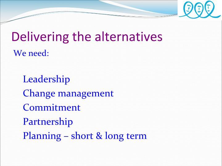 Delivering the alternatives