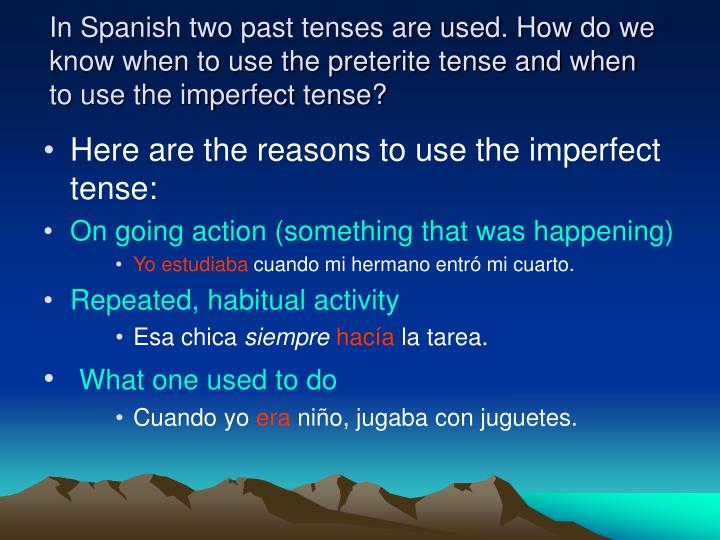 In Spanish two past tenses are used. How do we know when to use the preterite tense and when to use ...