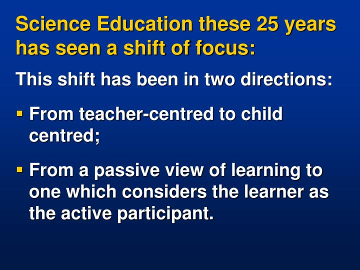 Science Education these 25 years has seen a shift of focus: