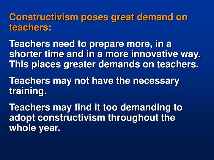 Constructivism poses great demand on teachers: