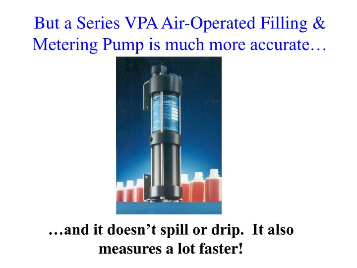But a Series VPA Air-Operated Filling & Metering Pump is much more accurate…