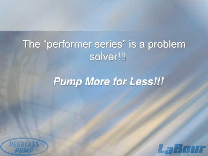 """The """"performer series"""" is a problem solver!!!"""