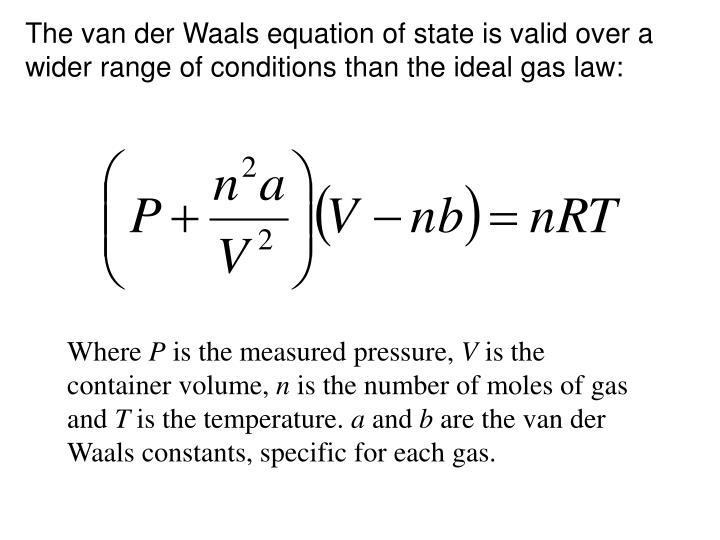 The van der Waals equation of state is valid over a wider range of conditions than the ideal gas law: