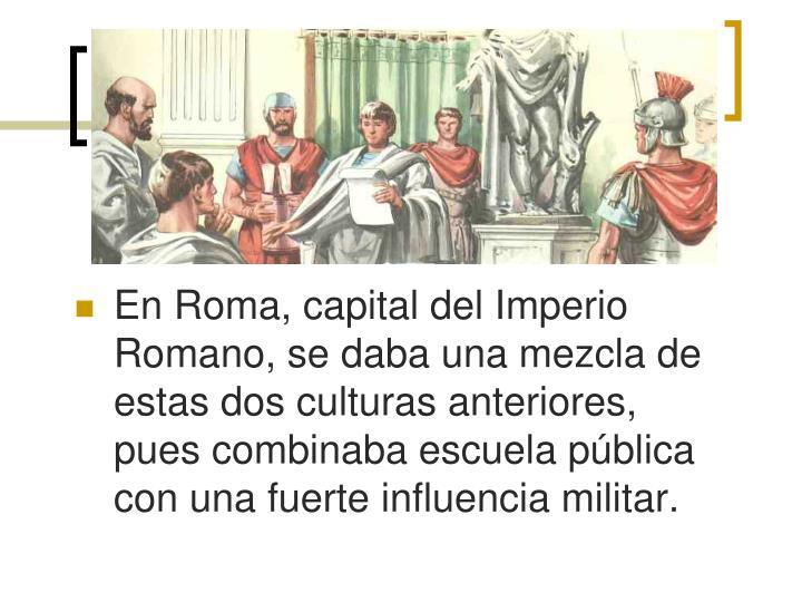 En Roma, capital del Imperio Romano, se daba una mezcla de estas dos culturas anteriores, pues combinaba escuela pública con una fuerte influencia militar.