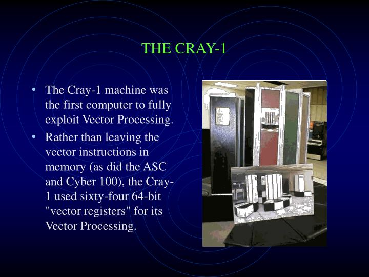The Cray-1 machine was the first computer to fully exploit Vector Processing.