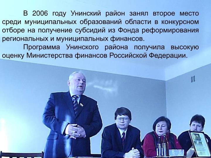 В 2006 году Унинский район занял второе место среди муниципальных образований области в конкурсном отборе на получение субсидий из Фонда реформирования региональных и муниципальных финансов.