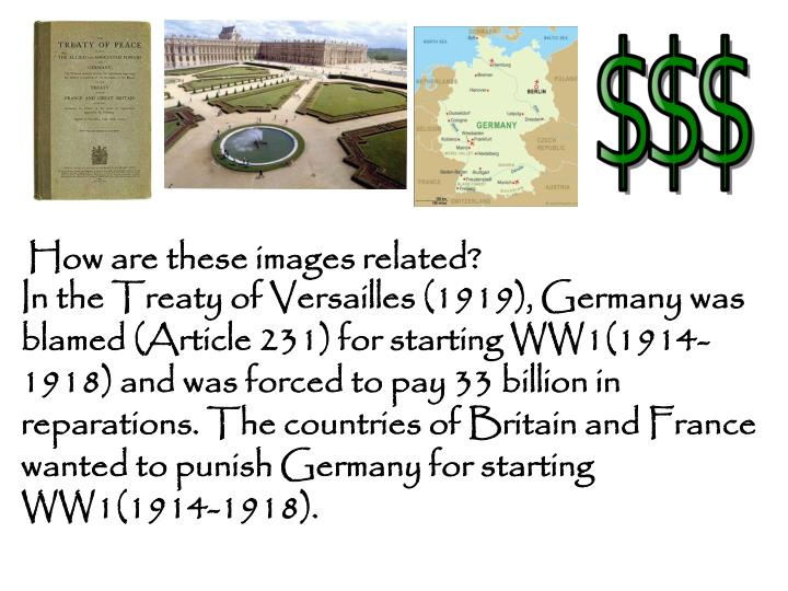 In the Treaty of Versailles (1919), Germany was blamed (Article 231) for starting WW1(1914-1918) and was forced to pay 33 billion in reparations. The countries of Britain and France wanted to punish Germany for starting WW1(1914-1918).