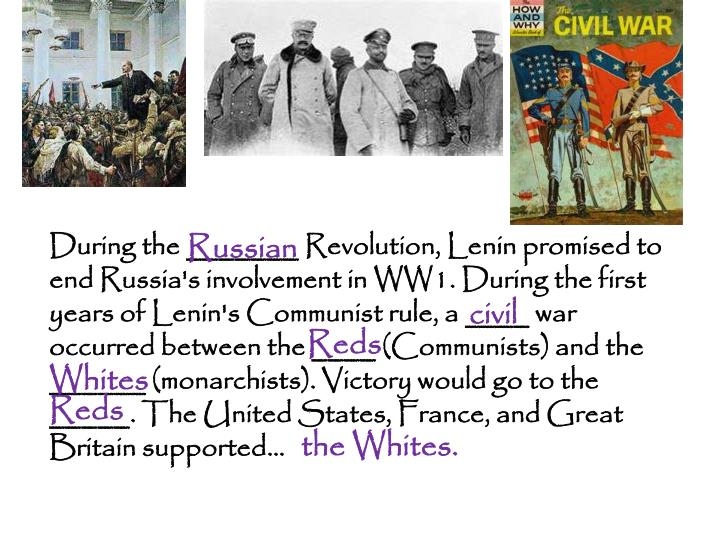 During the _______ Revolution, Lenin promised to end Russia's involvement in WW1. During the first years of Lenin's Communist rule, a ____ war occurred between the ____ (Communists) and the ______ (monarchists). Victory would go to the  _____. The United States, France, and Great Britain supported…