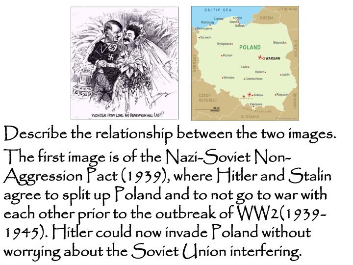 The first image is of the Nazi-Soviet Non-Aggression Pact (1939), where Hitler and Stalin agree to split up Poland and to not go to war with each other prior to the outbreak of WW2(1939-1945). Hitler could now invade Poland without  worrying about the Soviet