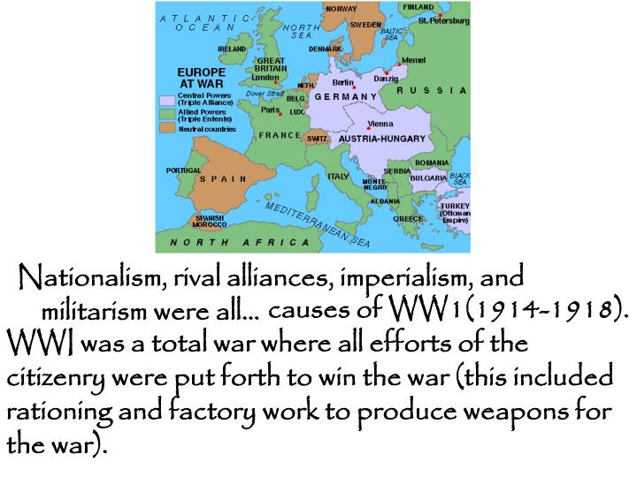 causes of WW1(1914-1918).  WWI was a total war where all efforts of the citizenry were put forth to win the war (this included rationing and factory work to produce weapons for the war).