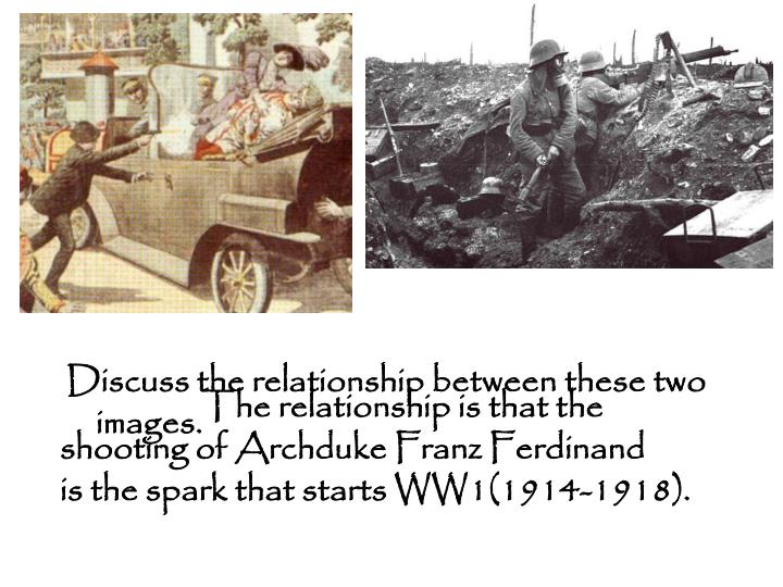 The relationship is that the shooting of Archduke Franz Ferdinand