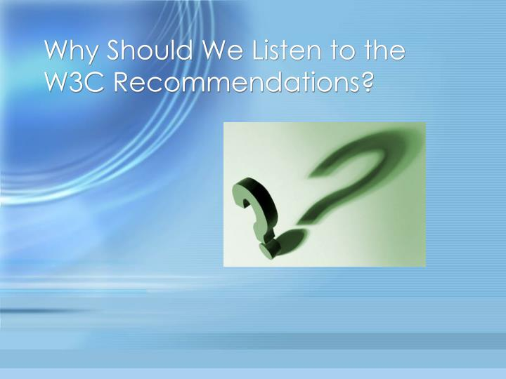 Why Should We Listen to the W3C Recommendations?