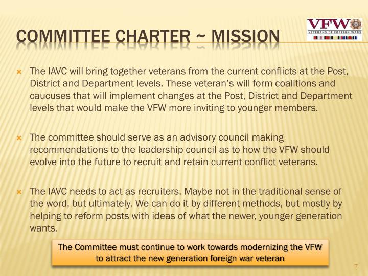 The IAVC will bring together veterans from the current conflicts at the Post, District and Department levels. These veteran's will form coalitions and caucuses that will implement changes at the Post, District and Department levels that would make the VFW more inviting to younger members.