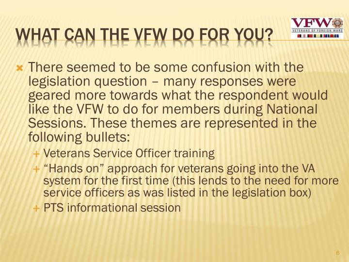 There seemed to be some confusion with the legislation question – many responses were geared more towards what the respondent would like the VFW to do for members during National  Sessions. These themes are represented in the following bullets: